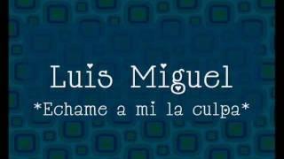Luis Miguel - Echame a mi la culpa (Letra)