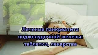 Лечение панкреатита поджелудочной железы: таблетки, лекарства