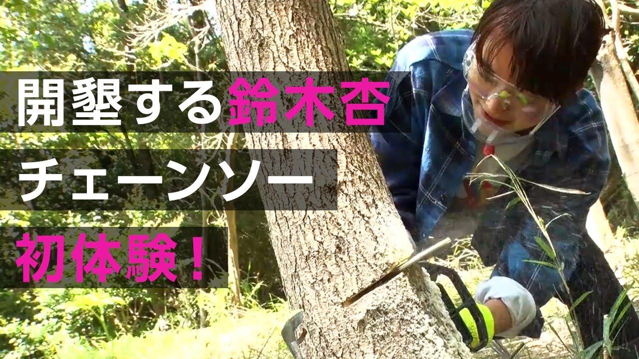 開墾する鈴木杏!チェーンソー初体験! with 立石ケン