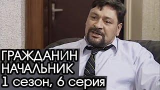 ГРАЖДАНИН НАЧАЛЬНИК: 1 сезон, 6 серия [Сериал Гражданин Начальник]