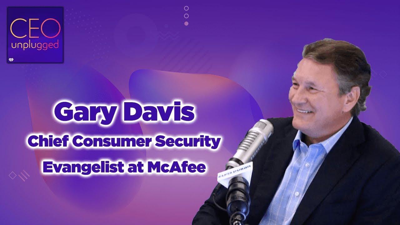 Gary Davis Chief Consumer Security Evangelist at McAfee| CEO Unplugged