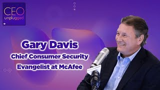 Gary Davis Chief Consumer Security Evangelist at McAfee| CEO Unplugged