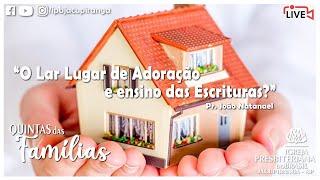 O Lar Lugar de Adoração e Ensino das Escrituras - Pr. João Natanael