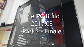 the PC Build 2017.03 - Part 3 - Finale