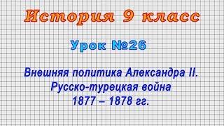 История 9 класс (Урок№26 - Внешняя политика Александра II. Русско-турецкая война 1877 – 1878 гг.)