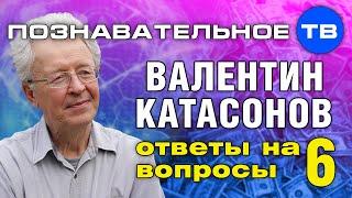 Ответы на вопросы 6 (Познавательное ТВ, Валентин Катасонов)