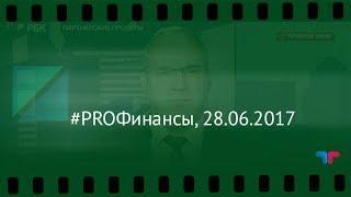 #PROФинансы, 28.06.2017 (Телетрейд Гойхман)