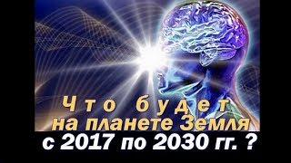 Что будет на планете Земля с 2017 по 2030 ? (о будущем человечества и планеты)