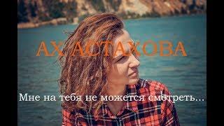 АХ АСТАХОВА • Мне на тебя не можется смотреть