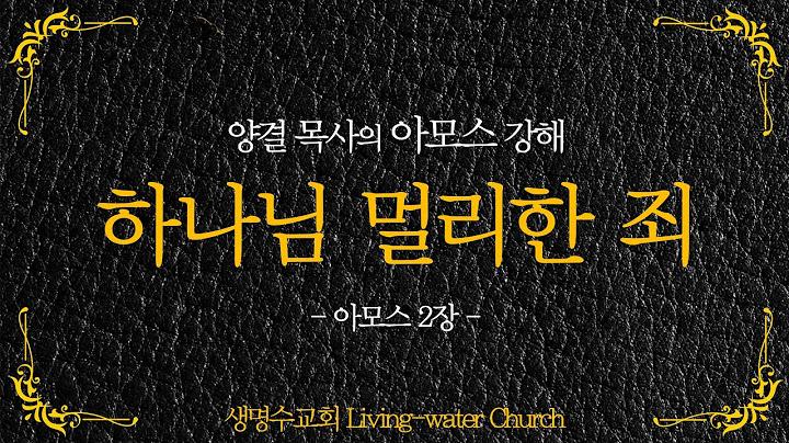생명수교회 양결목사 아모스 강해(2장01~16절) '하나님 멀리한 죄'