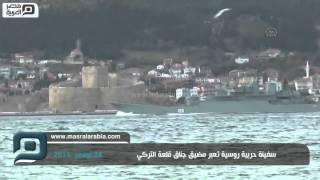 مصر العربية | سفينة حربية روسية تعبر مضيق جناق قلعة التركي