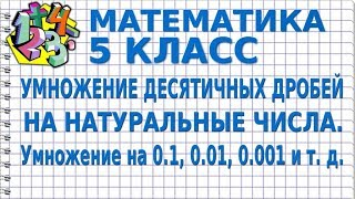 МАТЕМАТИКА 5 класс.  УМНОЖЕНИЕ ДЕСЯТИЧНЫХ ДРОБЕЙ НА НАТУРАЛЬНЫЕ ЧИСЛА. Умножение на 0.1, 0.01...