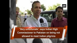 Indian High Commissioner to Pakistan on being not allowed to meet Indian pilgrims