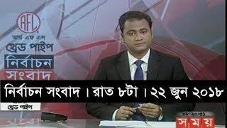 নির্বাচন সংবাদ | রাত ৮টা |  ২২ জুন ২০১৮  | Somoy tv News Today | Latest Bangladesh News