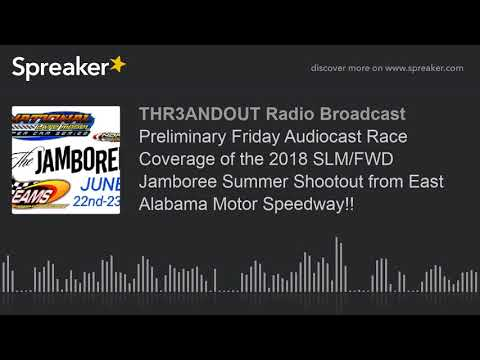 Preliminary Friday Audiocast Race Coverage of the 2018 SLM/FWD Jamboree Summer Shootout from East Al