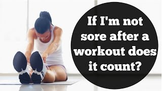 If I'm not sore after a workout does it count?   How to deal with sore muscles