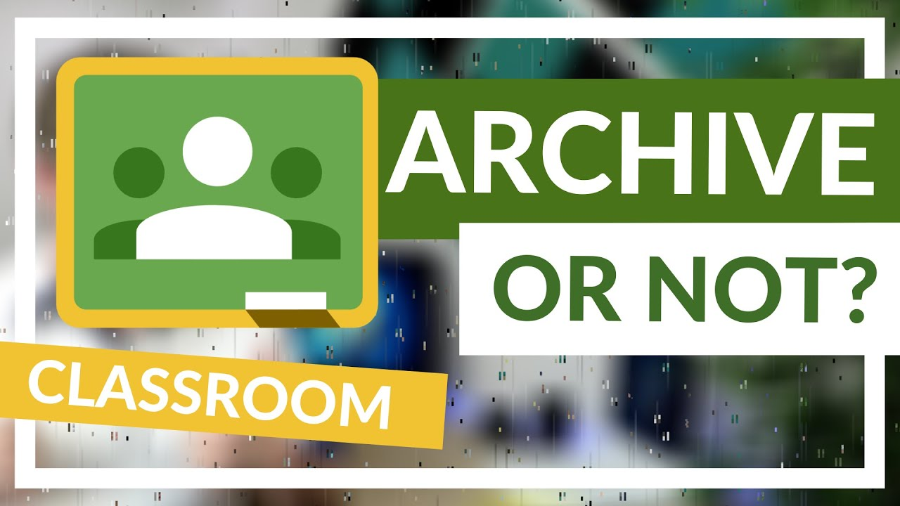 Why you should Archive old classes in Google Classroom