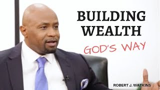 Robert J. Watkins on Building Wealth God