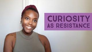 Curiosity As Resistance