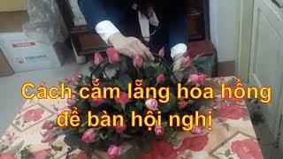 Cắm hoa-Cách cắm lẵng hoa hồng để bàn ngày hội nghị-huong dan cam hoa