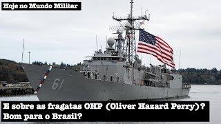 E sobre as fragatas OHP (Oliver Hazard Perry) dos EUA? Bom para o Brasil?