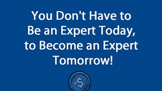 You Don't Have to Be an Expert Today, to Become an Expert Tomorrow!
