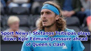 Sport News| Stefanos Tsitsipas plays down Kyle Edmund pressure ahead of Queen's clash