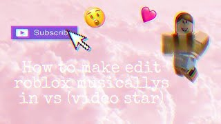 HOW TO EDIT YOUR ROBLOX MUSICALLYS ON VIDEO STAR (TUTORIAL)