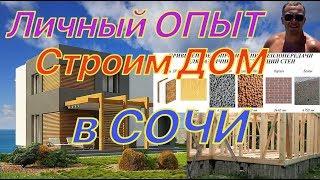 Личный ОПЫТ. Строим дом в Сочи(Сколько стоит)?