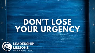 Bobby Conner's Leadership Lessons #21 - Don't Lose Your Urgency