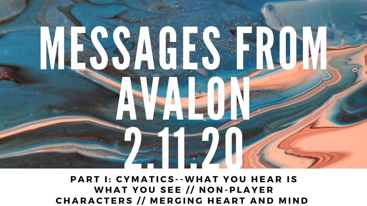 Messages from Avalon 2.11.20: Part I: Cymatics // Non-Player Characters // Merging Heart and Mind