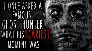 """I asked a Famous Ghost Hunter what his SCARIEST Moment Was"" Creepypasta"