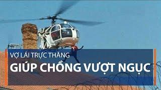 Vợ lái trực thăng giúp chồng vượt ngục | VTC1