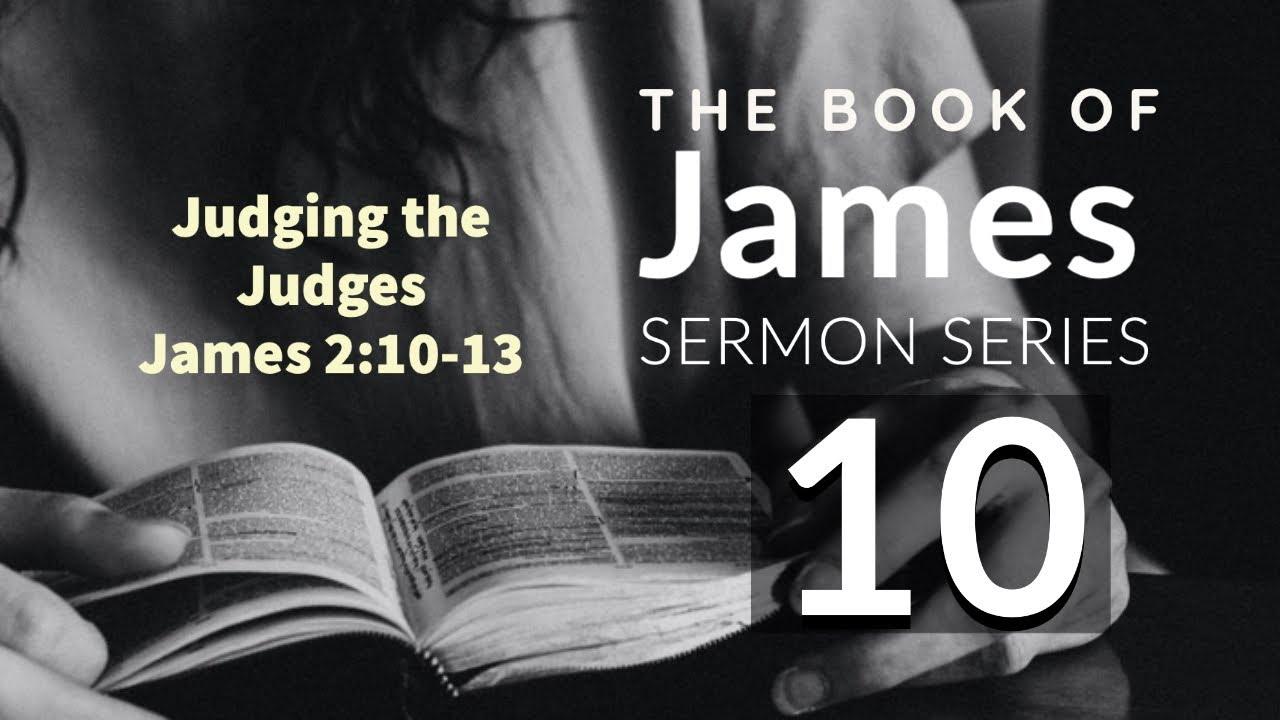 James Sermon Series 10. JUDGING THE JUDGES. James 2:10-13