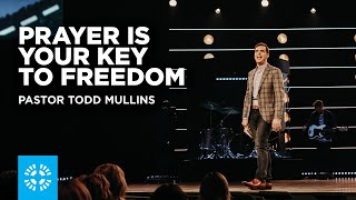 Prayer Is Your Key to Freedom | Pastor Todd Mullins