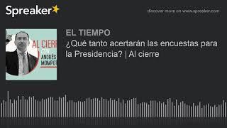 ¿Qué tanto acertarán las encuestas para la Presidencia? | Al cierre