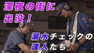 知られざる東京 「深夜の街に出没! 漏水チェックの達人たち」