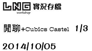 【LNG】2014/10/05  閒聊 + Cubic Castle - 1 / 3