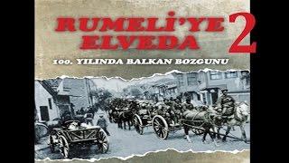 Rumeliye Elveda -2-  BELGESEL 100. Yılında Balkan Bozgunu