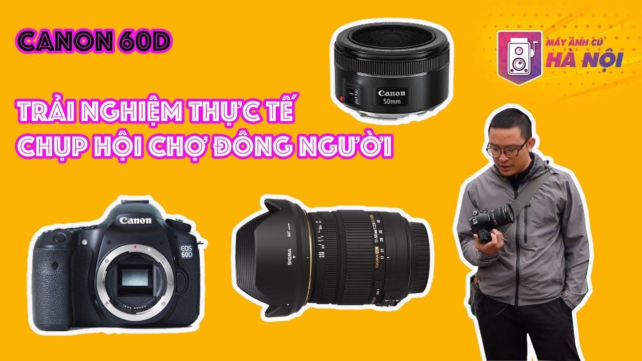 Canon 60d ✅ Trên tay khi chụp chỗ đông người- Máy ảnh cũ Hà Nội