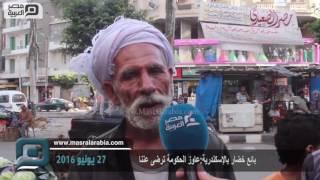 فيديو| بائع خضار بالإسكندرية: عايز الحكومة ترضى عني وتسيبني أعيش
