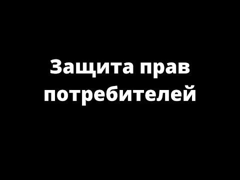 видео: ЗАЩИТА ПРАВ ПОТРЕБИТЕЛЕЙ