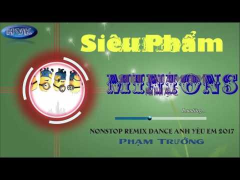 Nonstop Remix Dance Anh Yêu Em 2017 Minion -  Phạm Trưởng [Cực Hay]