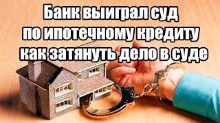 Банк выиграл суд по ипотечному кредиту - как затянуть дело в суде(, 2016-06-28T06:10:07.000Z)