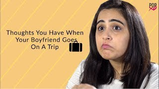 Thoughts You Have When Your Boyfriend Goes On A Trip - POPxo