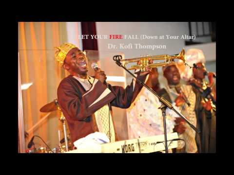 Let Your Fire Fall (Dr. Kofi Thompson)