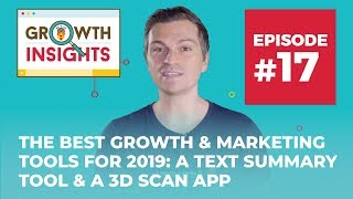 The Best Growth & Marketing Tools for 2019: a 3D Scan App & Text Summary Tool | Growth Insights #17