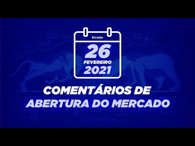 🔴 COMENTÁRIO ABERTURA DE MERCADO  AO VIVO   26/02/2021   B. Trader