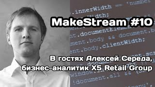 MakeStream #10. В гостях Алексей Середа, бизнес-аналитик в X5 Retail Group