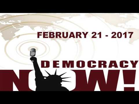 Democracy Now! - Tuesday | February 21 - 2017 | Podcast